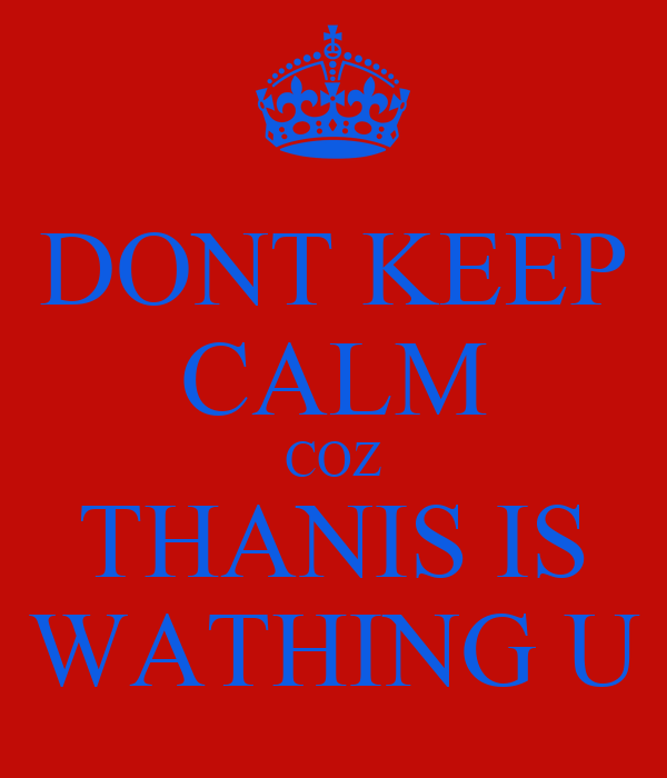 DONT KEEP CALM COZ THANIS IS WATHING U
