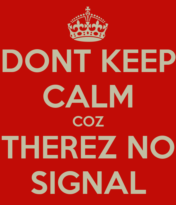 DONT KEEP CALM COZ THEREZ NO SIGNAL
