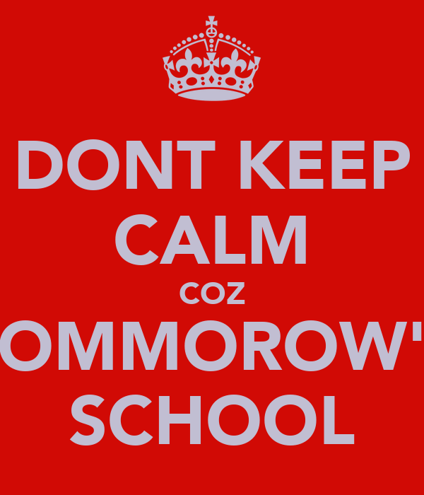 DONT KEEP CALM COZ TOMMOROW'S SCHOOL