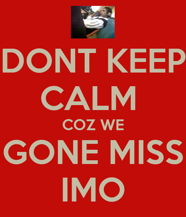 DONT KEEP CALM  COZ WE GONE MISS IMO