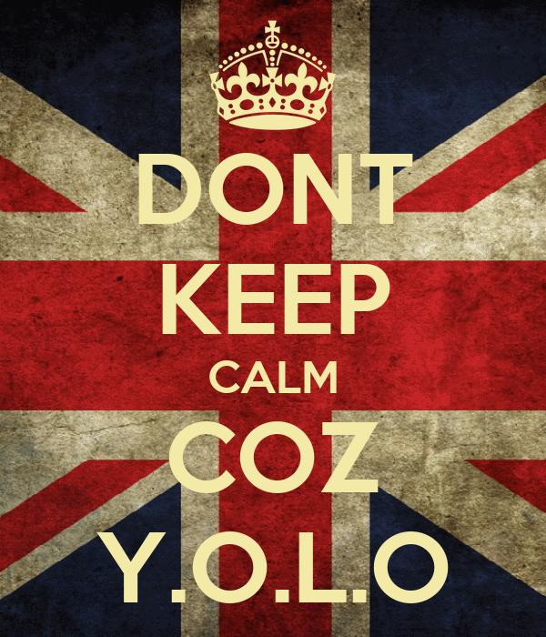DONT KEEP CALM COZ Y.O.L.O