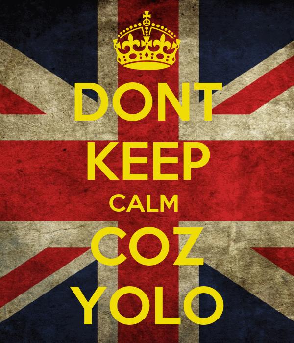 DONT KEEP CALM  COZ YOLO