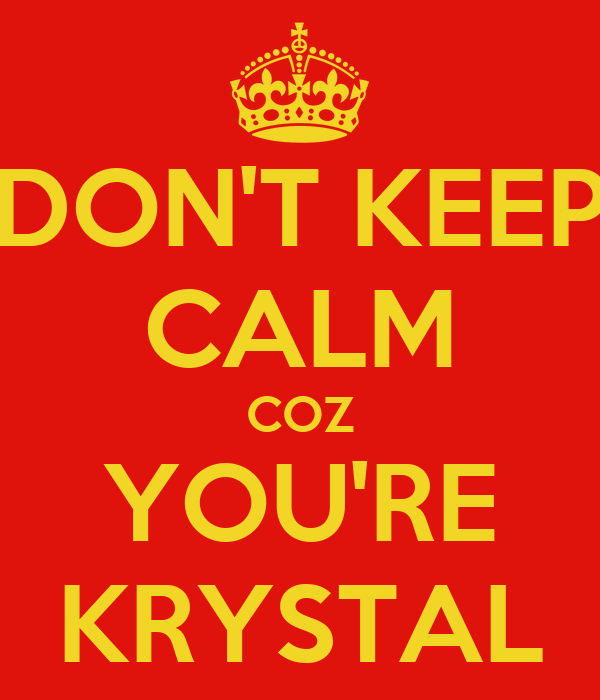DON'T KEEP CALM COZ YOU'RE KRYSTAL