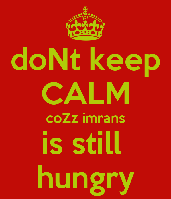 doNt keep CALM coZz imrans is still  hungry