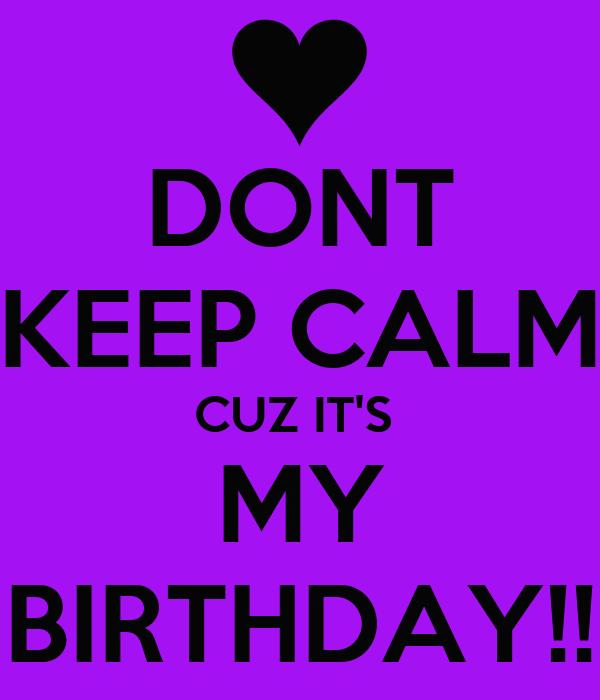 DONT KEEP CALM CUZ IT'S  MY BIRTHDAY!!