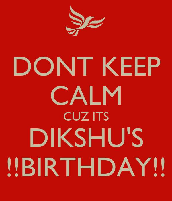 DONT KEEP CALM CUZ ITS DIKSHU'S !!BIRTHDAY!!