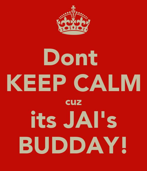 Dont  KEEP CALM cuz its JAI's BUDDAY!