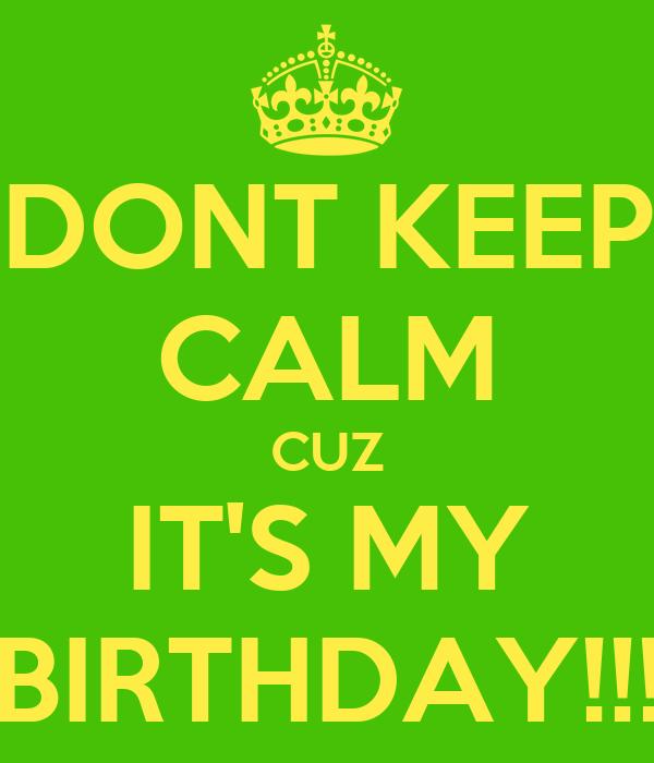 DONT KEEP CALM CUZ IT'S MY BIRTHDAY!!!