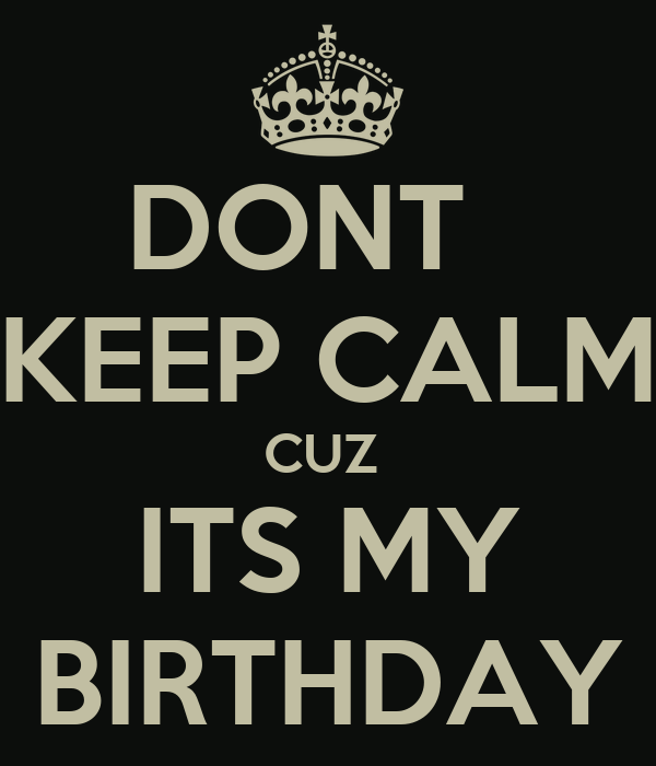 DONT   KEEP CALM CUZ  ITS MY BIRTHDAY