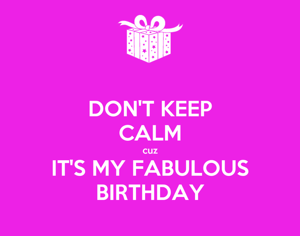 DON'T KEEP CALM cuz IT'S MY FABULOUS BIRTHDAY