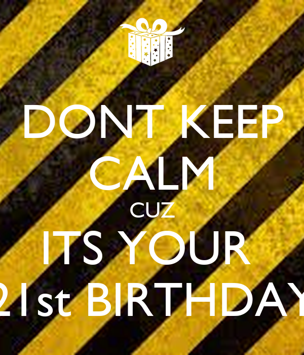 DONT KEEP CALM CUZ ITS YOUR  21st BIRTHDAY