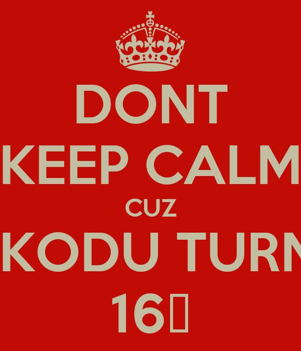 DONT KEEP CALM CUZ MAKODU TURNED 16♡