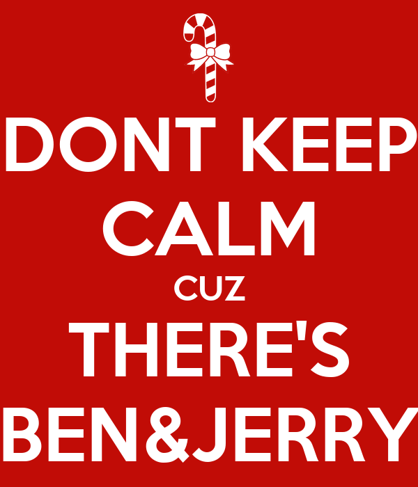 DONT KEEP CALM CUZ THERE'S BEN&JERRY
