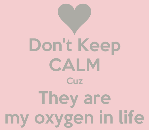 Don't Keep CALM Cuz They are my oxygen in life
