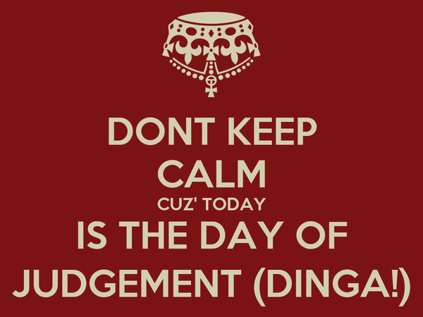 DONT KEEP CALM CUZ' TODAY IS THE DAY OF JUDGEMENT (DINGA!)