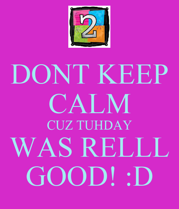 DONT KEEP CALM CUZ TUHDAY WAS RELLL GOOD! :D