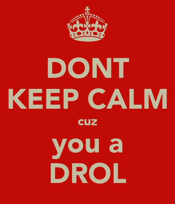 DONT KEEP CALM cuz you a DROL