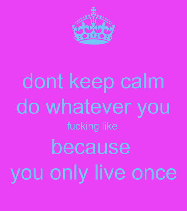 dont keep calm do whatever you fucking like  because  you only live once