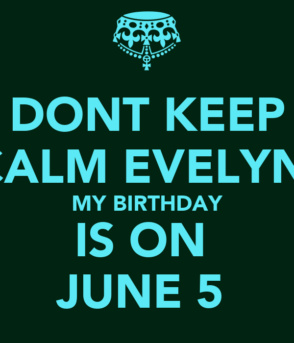DONT KEEP CALM EVELYN  MY BIRTHDAY IS ON  JUNE 5