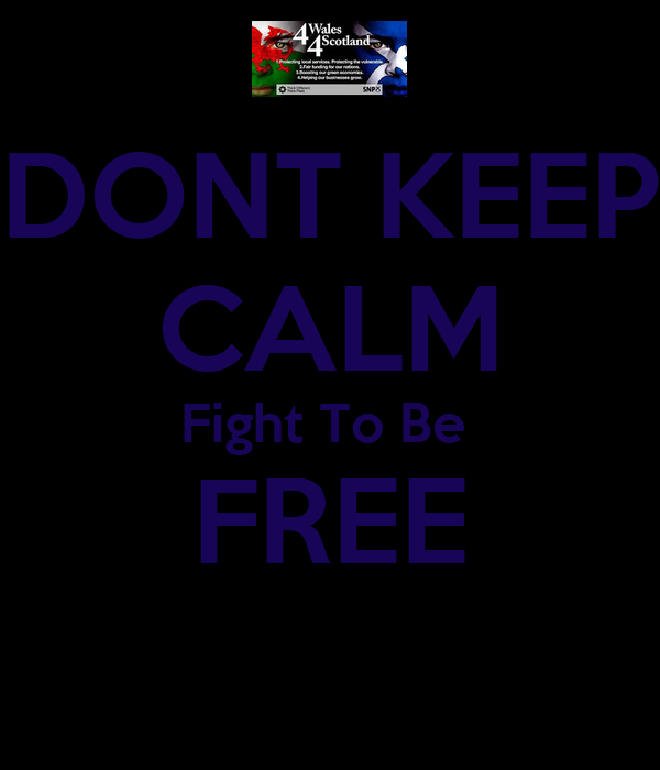 DONT KEEP CALM Fight To Be  FREE