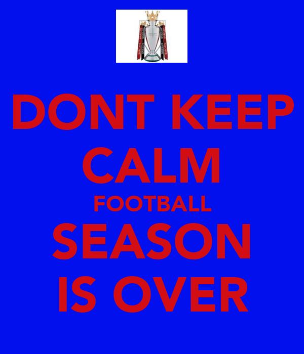 DONT KEEP CALM FOOTBALL SEASON IS OVER