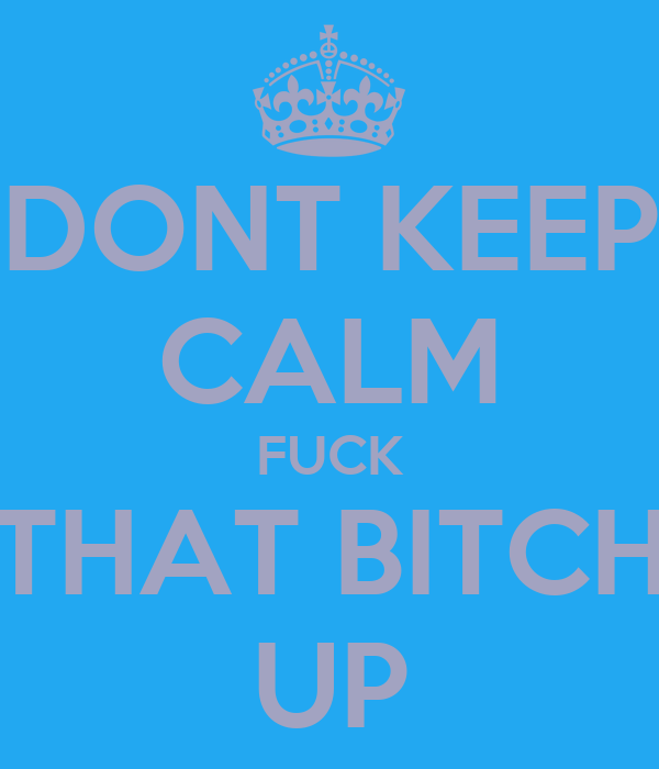 DONT KEEP CALM FUCK THAT BITCH UP