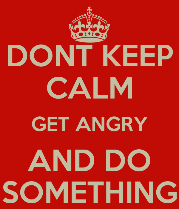 DONT KEEP CALM GET ANGRY AND DO SOMETHING