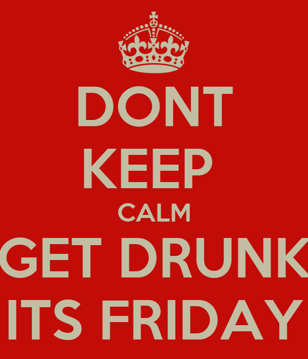 DONT KEEP  CALM GET DRUNK ITS FRIDAY