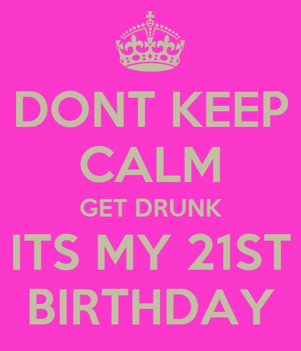 DONT KEEP CALM GET DRUNK ITS MY 21ST BIRTHDAY