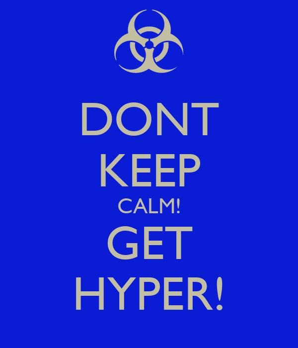 DONT KEEP CALM! GET HYPER!
