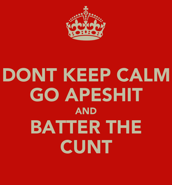DONT KEEP CALM GO APESHIT AND BATTER THE CUNT
