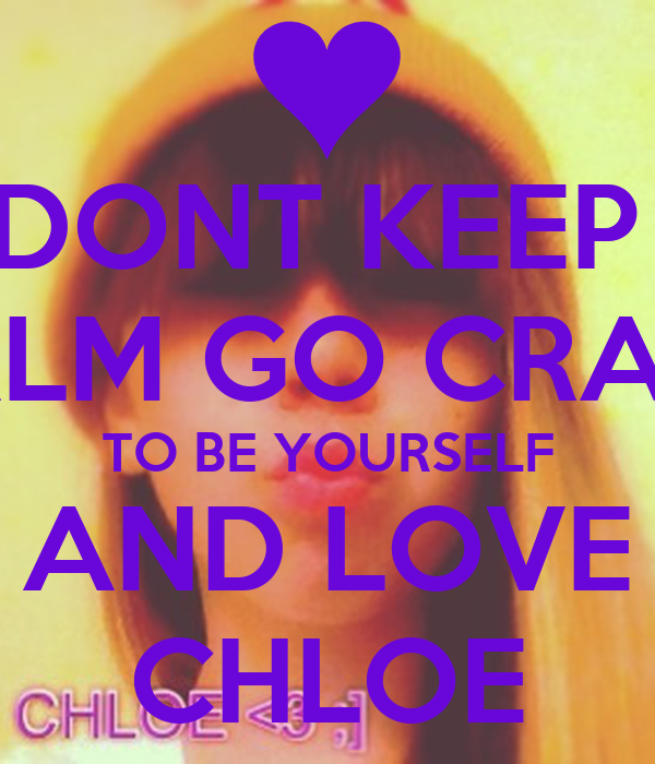 DONT KEEP  CALM GO CRAZY TO BE YOURSELF AND LOVE CHLOE