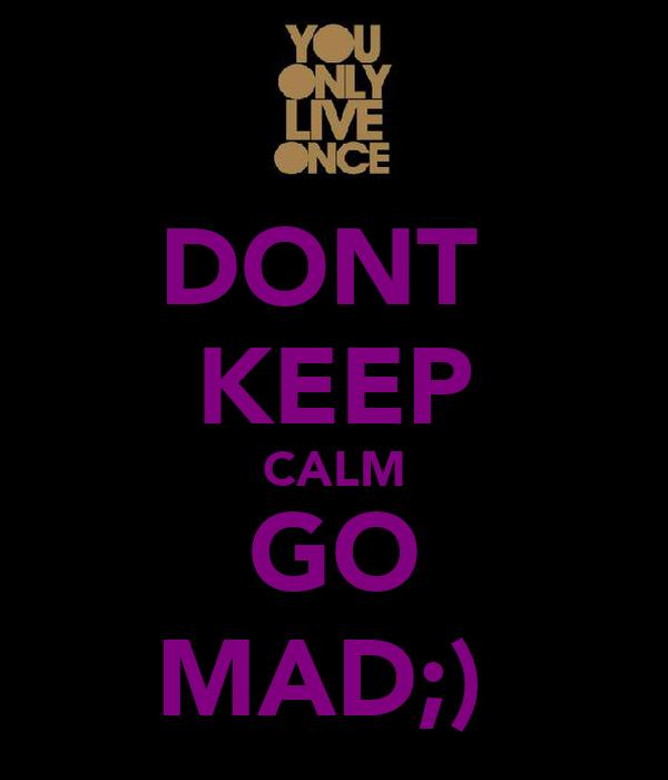DONT  KEEP CALM GO MAD;)