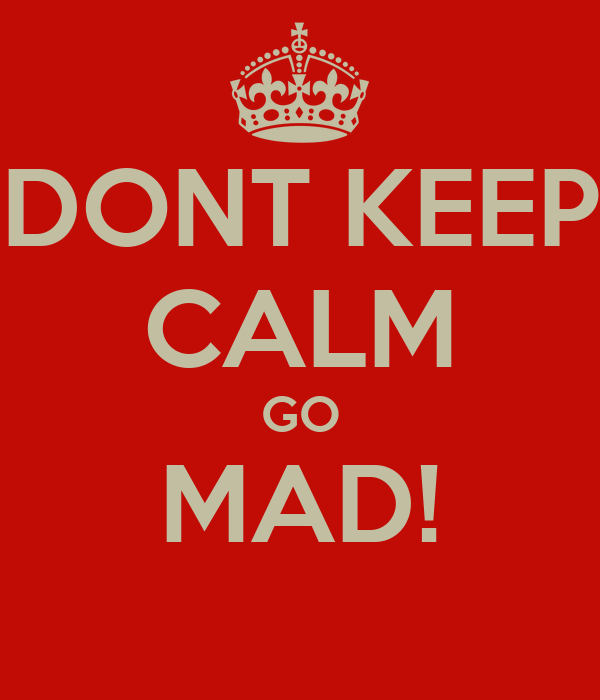 DONT KEEP CALM GO MAD!