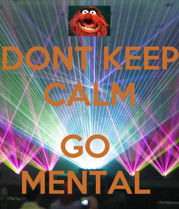 DONT KEEP CALM  GO  MENTAL
