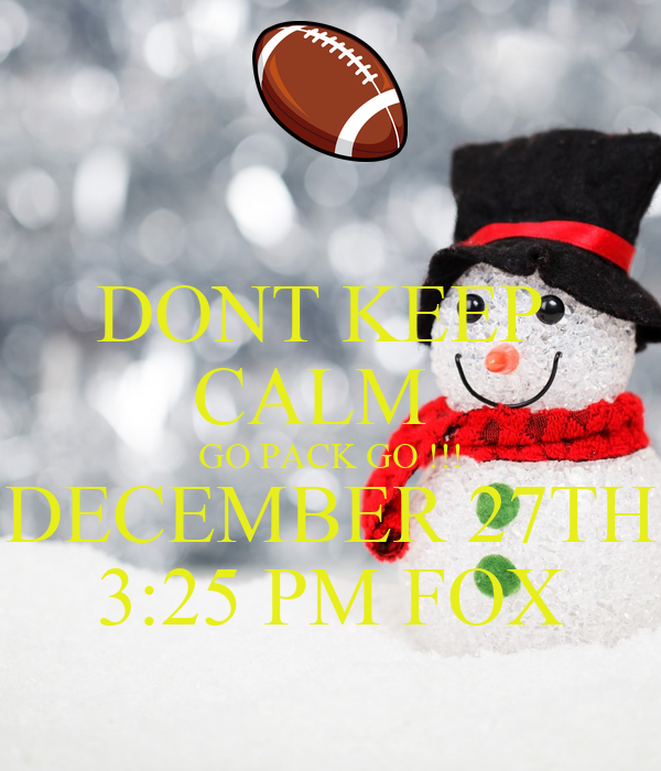 DONT KEEP  CALM   GO PACK GO !!! DECEMBER 27TH 3:25 PM FOX