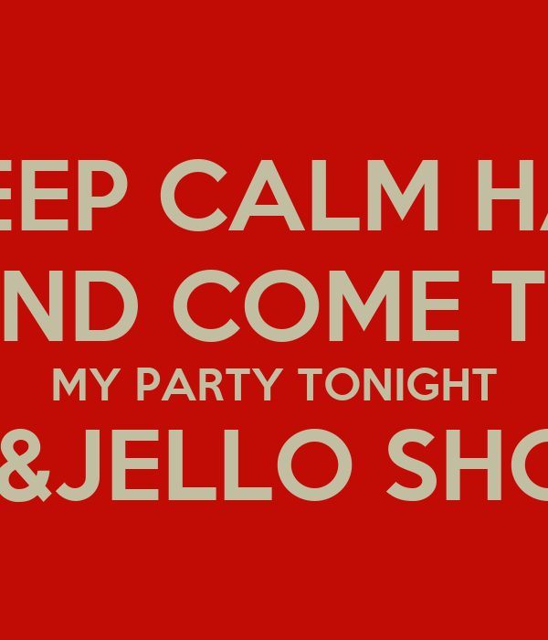 DONT KEEP CALM HAVE FUN AND COME TO MY PARTY TONIGHT JUGLE JUICE &JELLO SHOTS ON  DECK