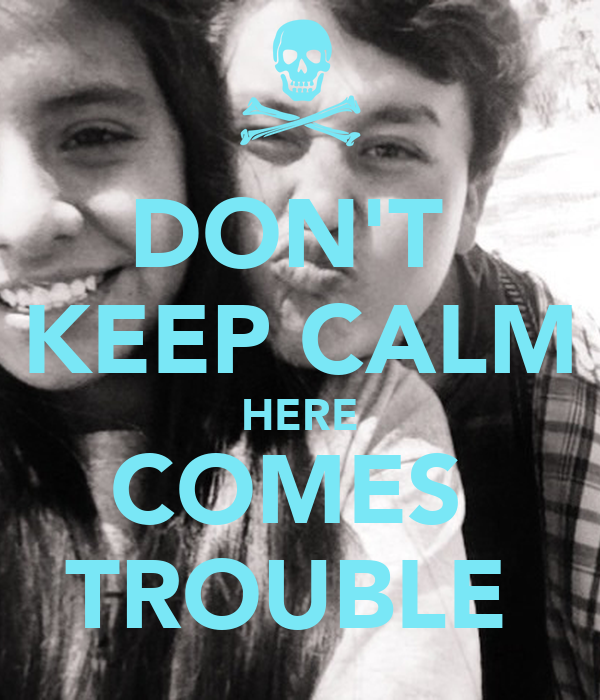 DON'T  KEEP CALM HERE COMES  TROUBLE