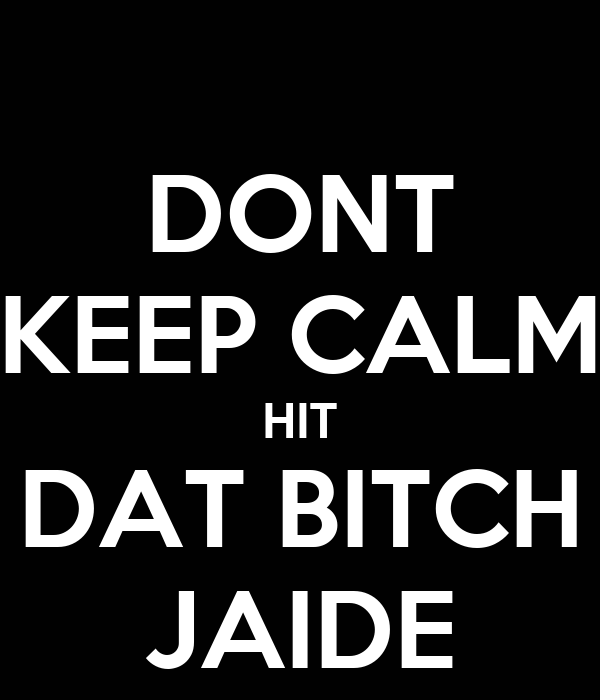 DONT KEEP CALM  HIT  DAT BITCH JAIDE