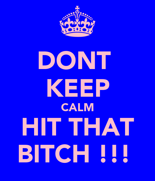 DONT  KEEP CALM HIT THAT BITCH !!!