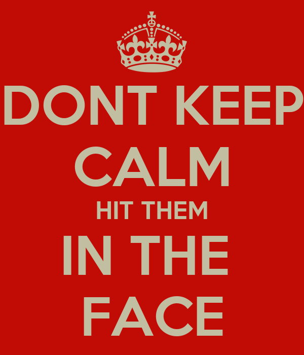 DONT KEEP CALM HIT THEM IN THE  FACE