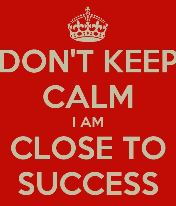 DON'T KEEP CALM I AM CLOSE TO SUCCESS