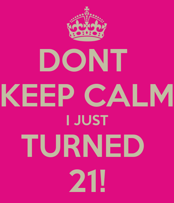 DONT  KEEP CALM I JUST TURNED  21!