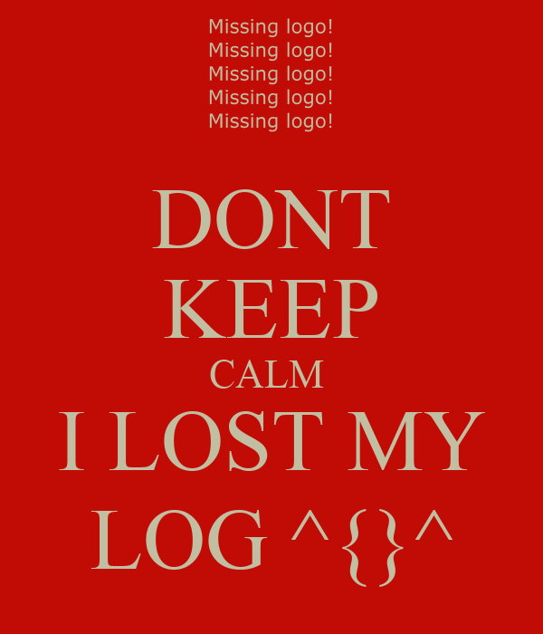 DONT KEEP CALM  I LOST MY LOG ^{}^