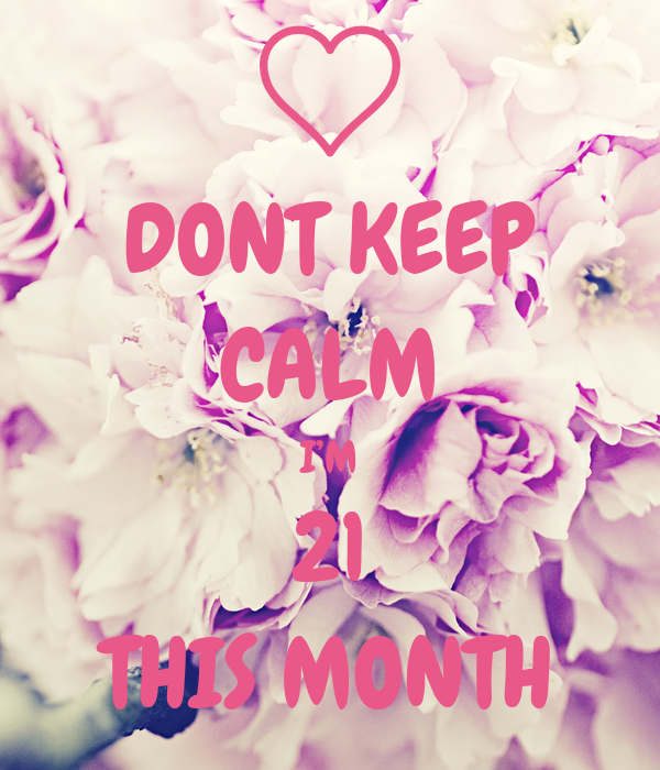 DONT KEEP CALM I'M 21 THIS MONTH