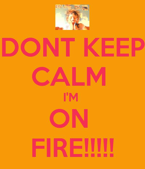 DONT KEEP CALM  I'M  ON  FIRE!!!!!