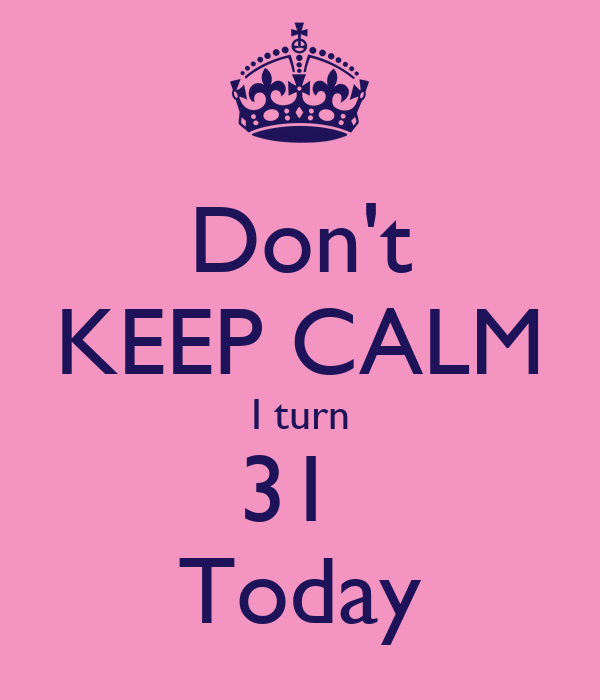 Don't KEEP CALM I turn 31  Today