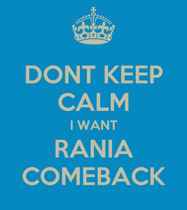 DONT KEEP CALM I WANT RANIA COMEBACK