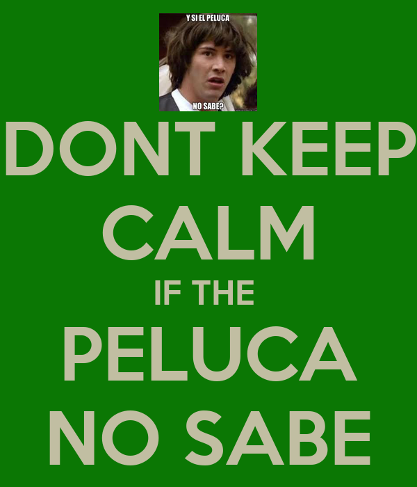DONT KEEP CALM IF THE  PELUCA NO SABE