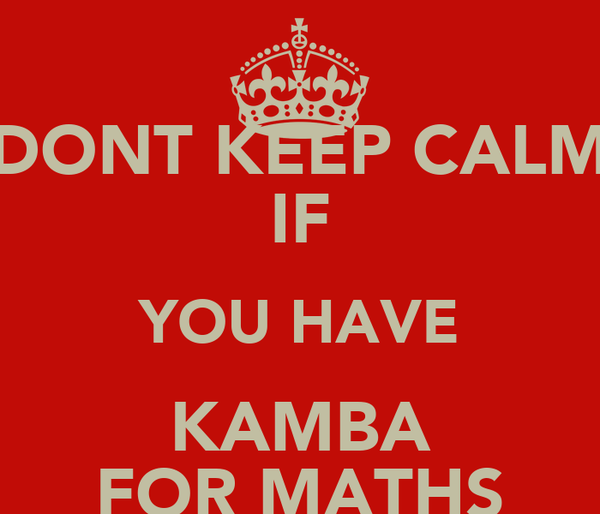 DONT KEEP CALM IF YOU HAVE KAMBA FOR MATHS